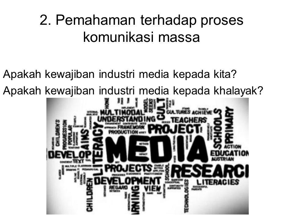 2. Pemahaman terhadap proses komunikasi massa Apakah kewajiban industri media kepada kita? Apakah kewajiban industri media kepada khalayak?