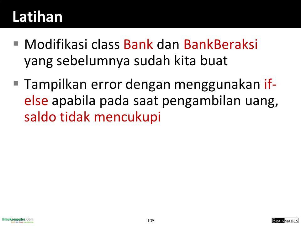 105 Latihan  Modifikasi class Bank dan BankBeraksi yang sebelumnya sudah kita buat  Tampilkan error dengan menggunakan if- else apabila pada saat pe