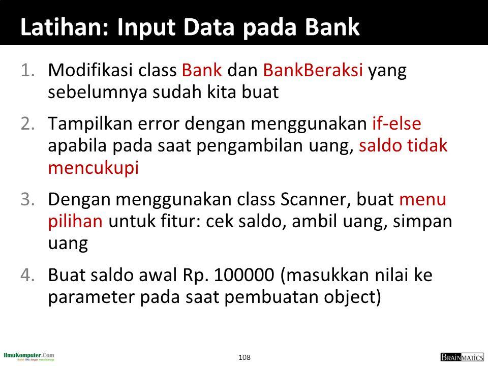 108 Latihan: Input Data pada Bank 1.Modifikasi class Bank dan BankBeraksi yang sebelumnya sudah kita buat 2.Tampilkan error dengan menggunakan if-else