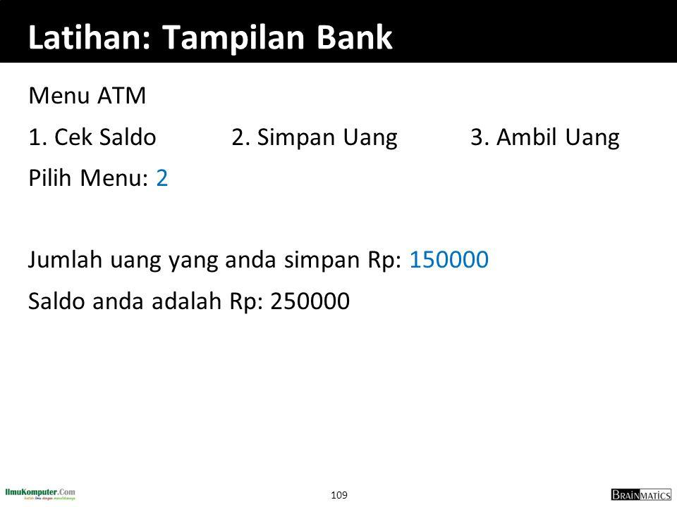 109 Latihan: Tampilan Bank Menu ATM 1. Cek Saldo2. Simpan Uang 3. Ambil Uang Pilih Menu: 2 Jumlah uang yang anda simpan Rp: 150000 Saldo anda adalah R