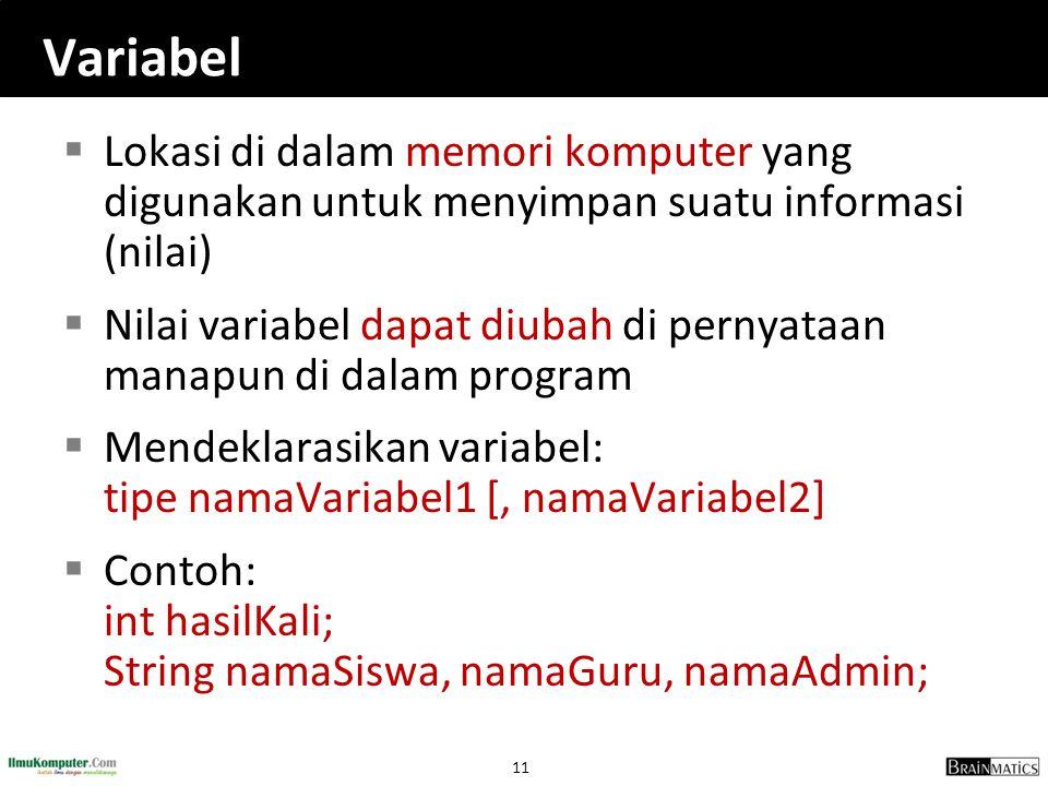 11 Variabel  Lokasi di dalam memori komputer yang digunakan untuk menyimpan suatu informasi (nilai)  Nilai variabel dapat diubah di pernyataan manap