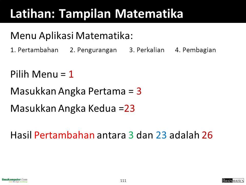 111 Latihan: Tampilan Matematika Menu Aplikasi Matematika: 1. Pertambahan 2. Pengurangan 3. Perkalian 4. Pembagian Pilih Menu = 1 Masukkan Angka Perta