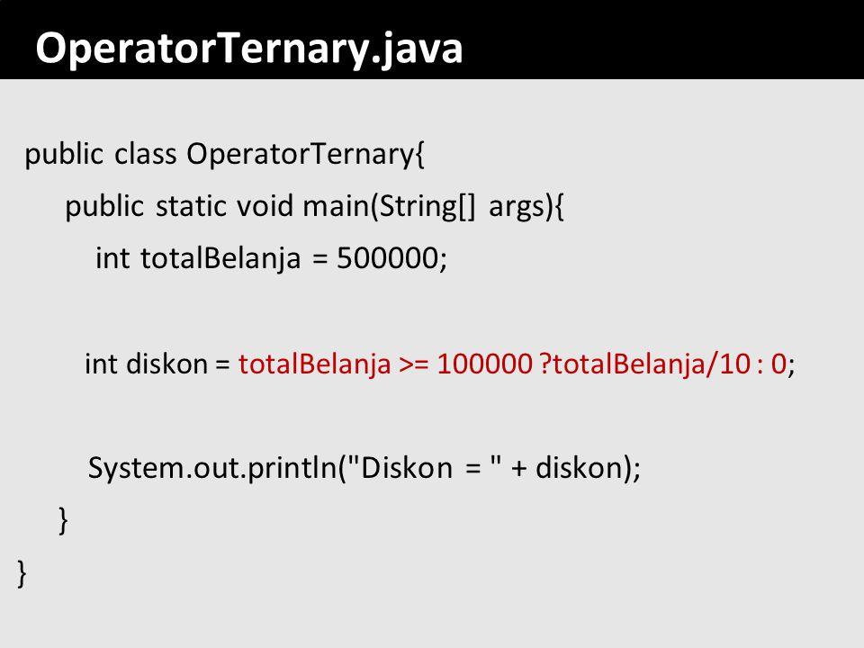 113 OperatorTernary.java public class OperatorTernary{ public static void main(String[] args){ int totalBelanja = 500000; int diskon = totalBelanja >=