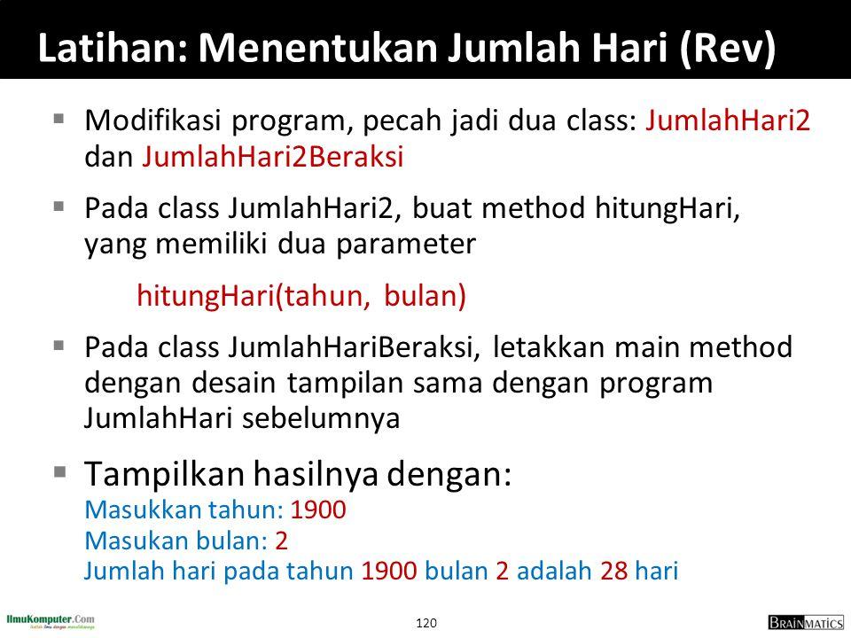 120 Latihan: Menentukan Jumlah Hari (Rev)  Modifikasi program, pecah jadi dua class: JumlahHari2 dan JumlahHari2Beraksi  Pada class JumlahHari2, bua