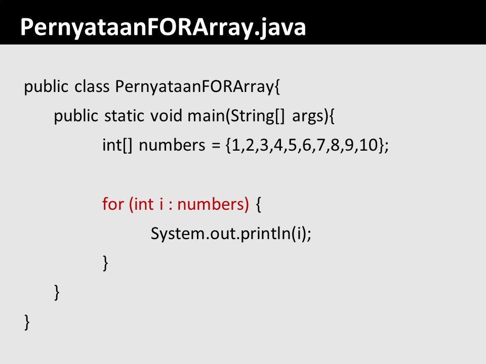 126 PernyataanFORArray.java public class PernyataanFORArray{ public static void main(String[] args){ int[] numbers = {1,2,3,4,5,6,7,8,9,10}; for (int