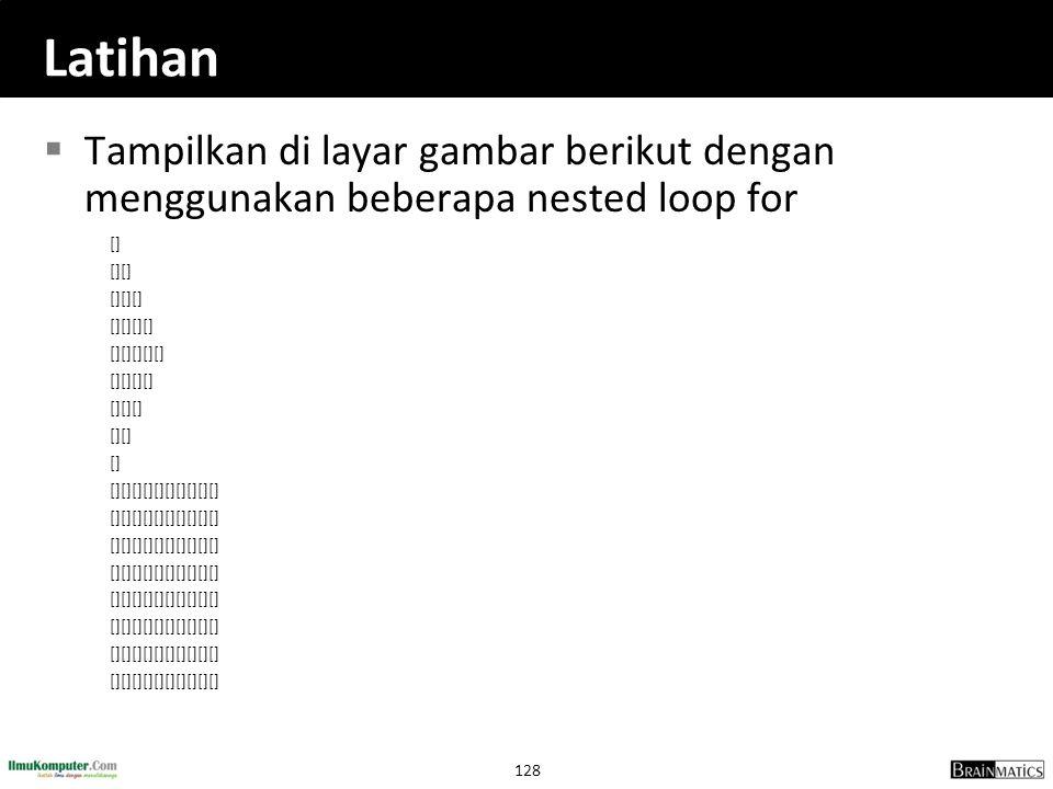 128 Latihan  Tampilkan di layar gambar berikut dengan menggunakan beberapa nested loop for [] [][] [][][] [][][][] [][][][][] [][][][] [][][] [][] []