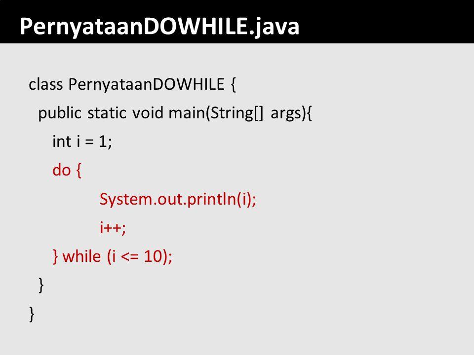 133 PernyataanDOWHILE.java class PernyataanDOWHILE { public static void main(String[] args){ int i = 1; do { System.out.println(i); i++; } while (i <=