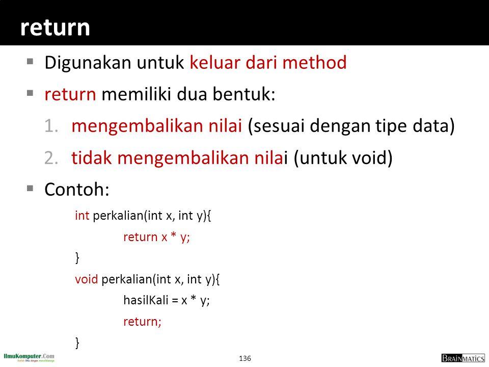 136 return  Digunakan untuk keluar dari method  return memiliki dua bentuk: 1.mengembalikan nilai (sesuai dengan tipe data) 2.tidak mengembalikan ni