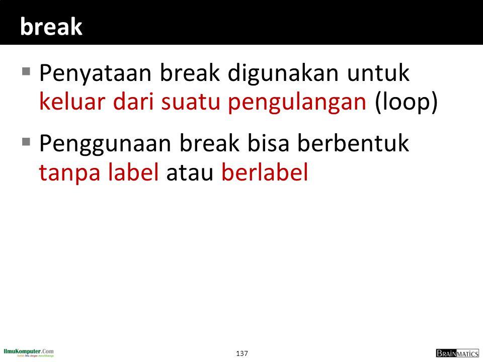 137 break  Penyataan break digunakan untuk keluar dari suatu pengulangan (loop)  Penggunaan break bisa berbentuk tanpa label atau berlabel