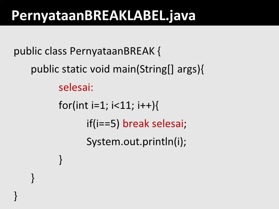 139 PernyataanBREAKLABEL.java public class PernyataanBREAK { public static void main(String[] args){ selesai: for(int i=1; i<11; i++){ if(i==5) break