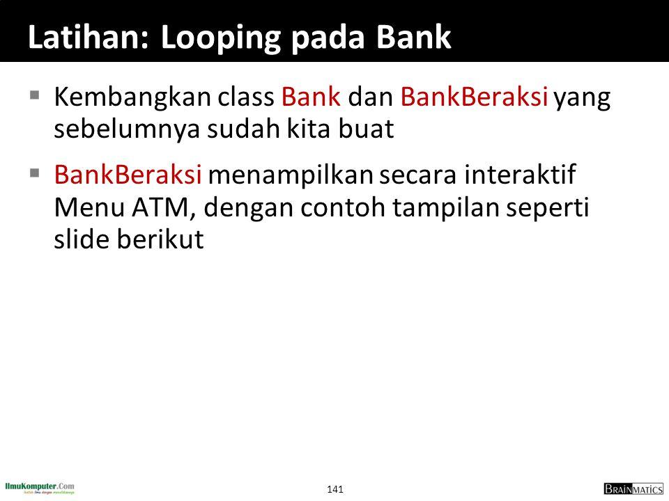 141 Latihan: Looping pada Bank  Kembangkan class Bank dan BankBeraksi yang sebelumnya sudah kita buat  BankBeraksi menampilkan secara interaktif Men