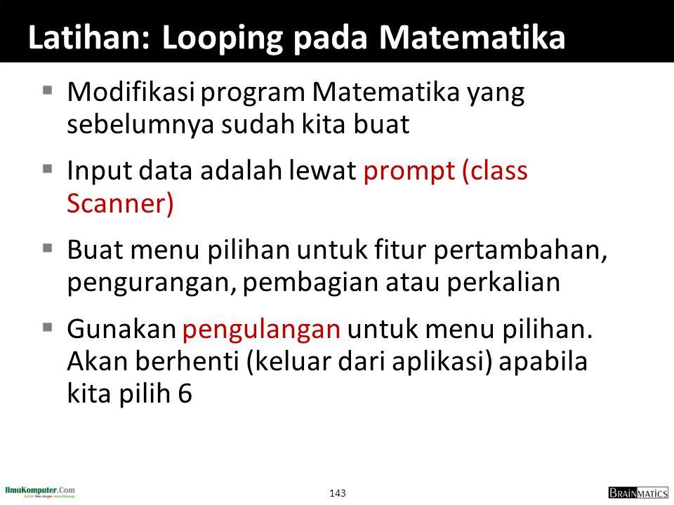 143 Latihan: Looping pada Matematika  Modifikasi program Matematika yang sebelumnya sudah kita buat  Input data adalah lewat prompt (class Scanner)