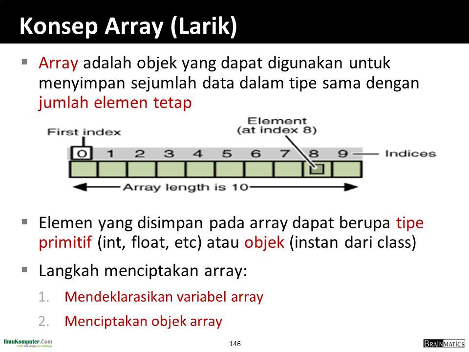 146 Konsep Array (Larik)  Array adalah objek yang dapat digunakan untuk menyimpan sejumlah data dalam tipe sama dengan jumlah elemen tetap  Elemen y