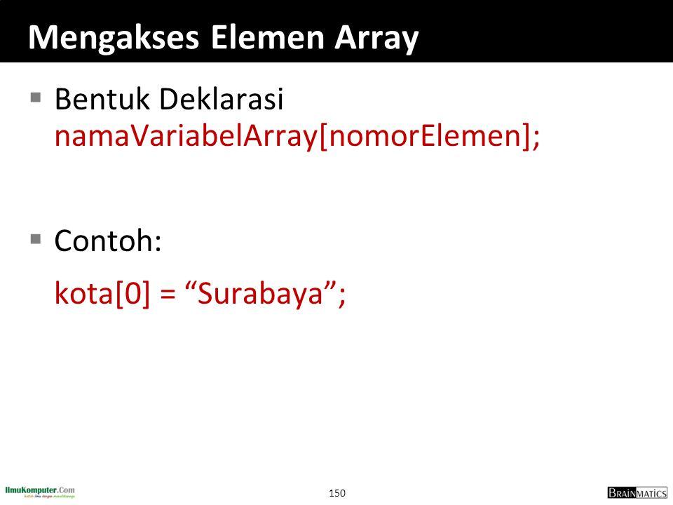 """150 Mengakses Elemen Array  Bentuk Deklarasi namaVariabelArray[nomorElemen];  Contoh: kota[0] = """"Surabaya"""";"""