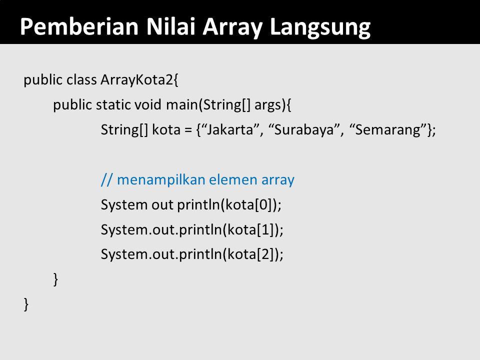 "152 Pemberian Nilai Array Langsung public class ArrayKota2{ public static void main(String[] args){ String[] kota = {""Jakarta"", ""Surabaya"", ""Semarang"""
