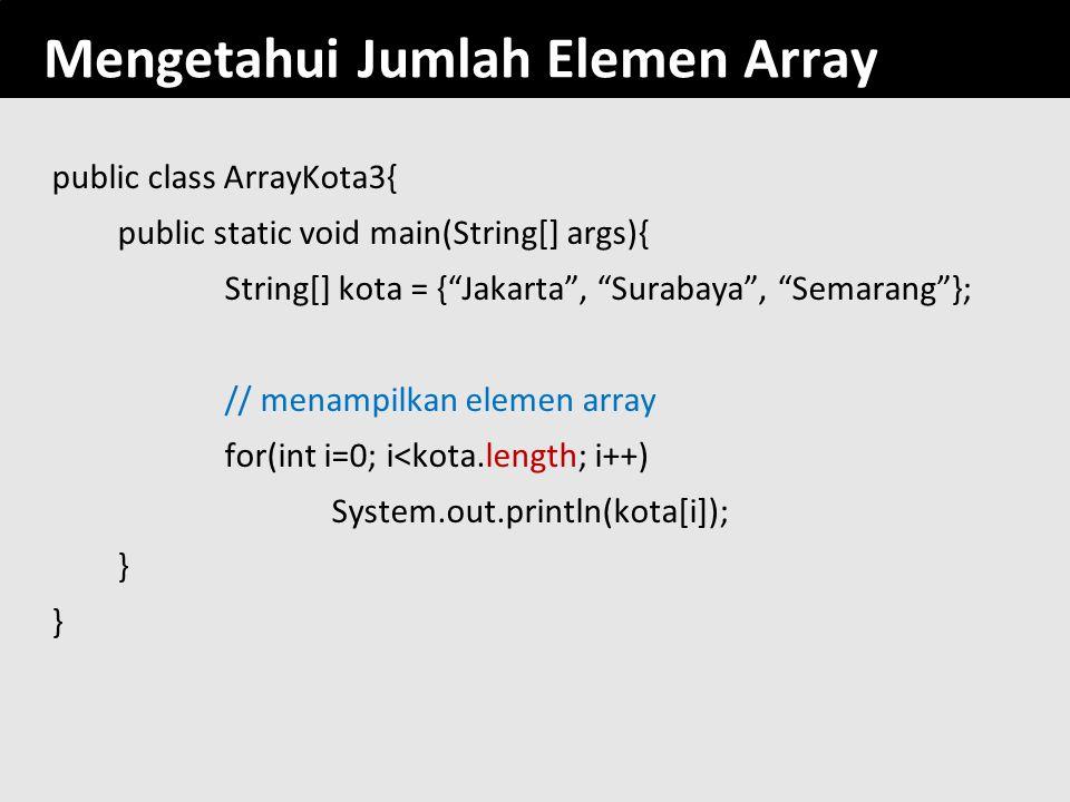 "153 Mengetahui Jumlah Elemen Array public class ArrayKota3{ public static void main(String[] args){ String[] kota = {""Jakarta"", ""Surabaya"", ""Semarang"""