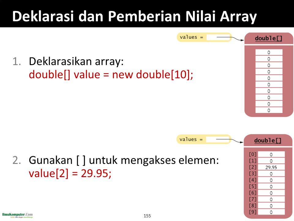 155 Deklarasi dan Pemberian Nilai Array 1.Deklarasikan array: double[] value = new double[10]; 2.Gunakan [ ] untuk mengakses elemen: value[2] = 29.95;