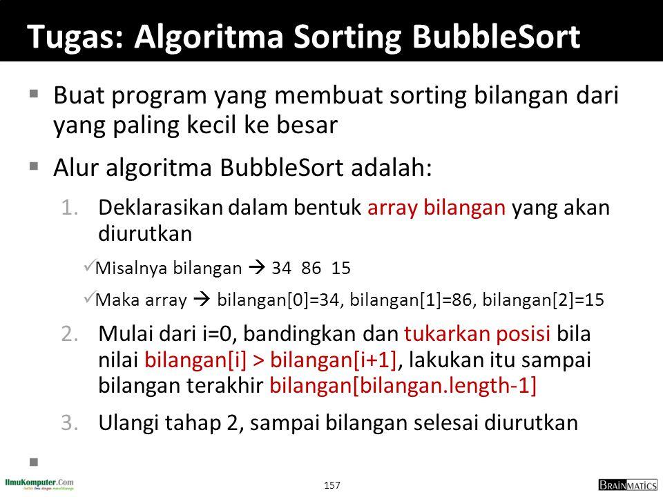 157 Tugas: Algoritma Sorting BubbleSort  Buat program yang membuat sorting bilangan dari yang paling kecil ke besar  Alur algoritma BubbleSort adala