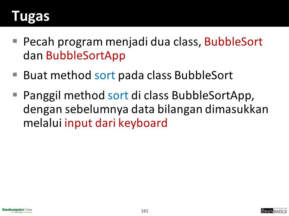 161 Tugas  Pecah program menjadi dua class, BubbleSort dan BubbleSortApp  Buat method sort pada class BubbleSort  Panggil method sort di class Bubb