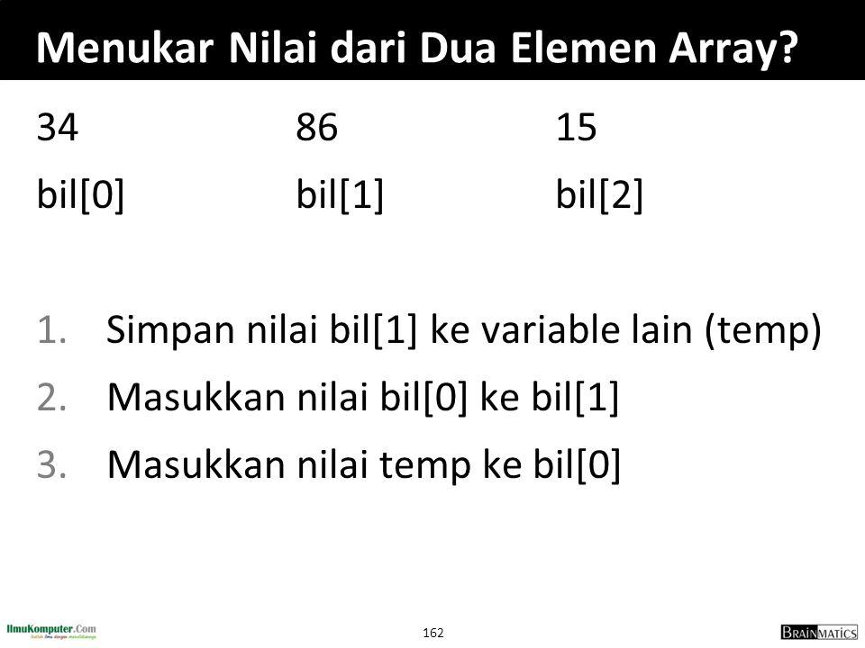 162 Menukar Nilai dari Dua Elemen Array? 348615 bil[0]bil[1]bil[2] 1.Simpan nilai bil[1] ke variable lain (temp) 2.Masukkan nilai bil[0] ke bil[1] 3.M