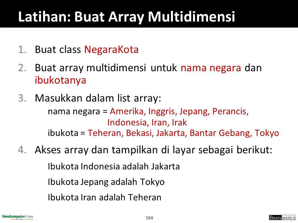 164 Latihan: Buat Array Multidimensi 1.Buat class NegaraKota 2.Buat array multidimensi untuk nama negara dan ibukotanya 3.Masukkan dalam list array: n