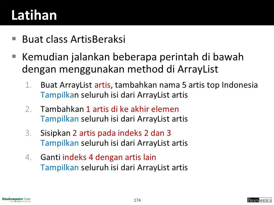 174 Latihan  Buat class ArtisBeraksi  Kemudian jalankan beberapa perintah di bawah dengan menggunakan method di ArrayList 1.Buat ArrayList artis, ta