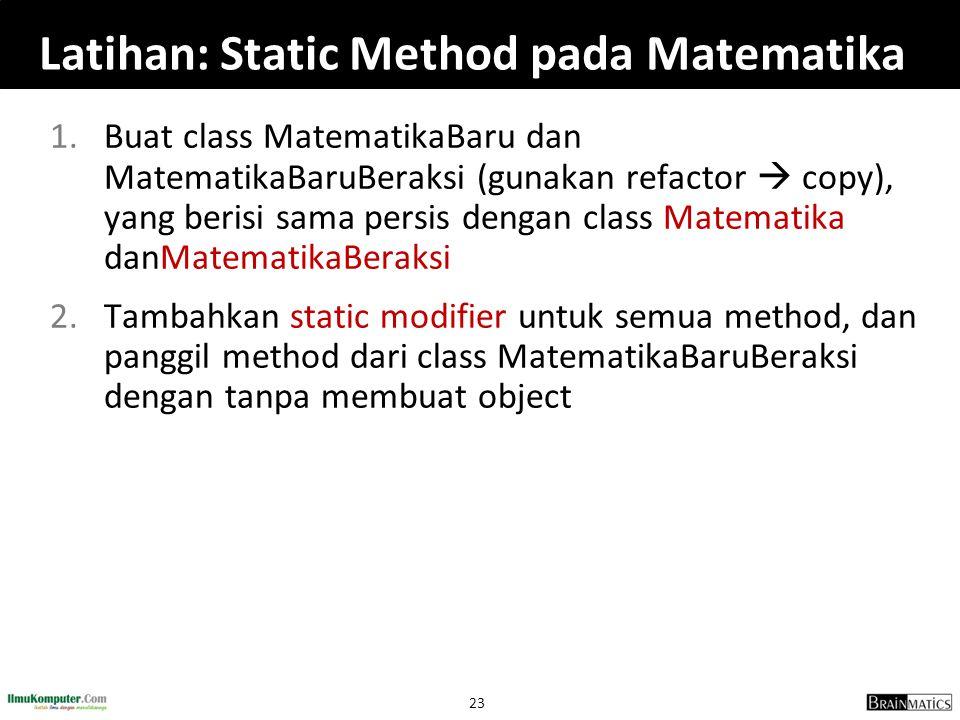 23 Latihan: Static Method pada Matematika 1.Buat class MatematikaBaru dan MatematikaBaruBeraksi (gunakan refactor  copy), yang berisi sama persis den