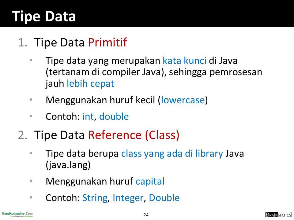24 Tipe Data 1.Tipe Data Primitif Tipe data yang merupakan kata kunci di Java (tertanam di compiler Java), sehingga pemrosesan jauh lebih cepat Menggu