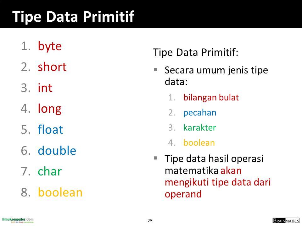 25 Tipe Data Primitif 1.byte 2.short 3.int 4.long 5.float 6.double 7.char 8.boolean Tipe Data Primitif:  Secara umum jenis tipe data: 1.bilangan bula