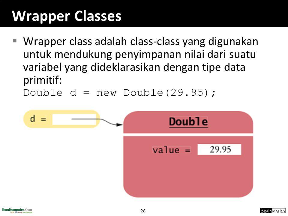 28 Wrapper Classes  Wrapper class adalah class-class yang digunakan untuk mendukung penyimpanan nilai dari suatu variabel yang dideklarasikan dengan