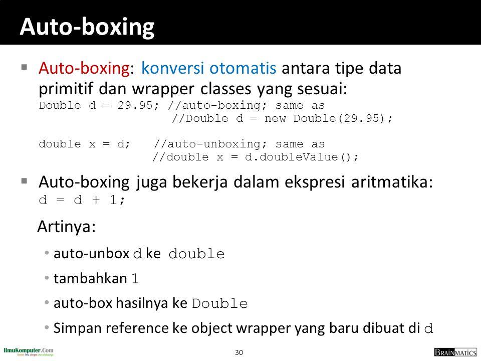 30 Auto-boxing  Auto-boxing: konversi otomatis antara tipe data primitif dan wrapper classes yang sesuai: Double d = 29.95; //auto-boxing; same as //