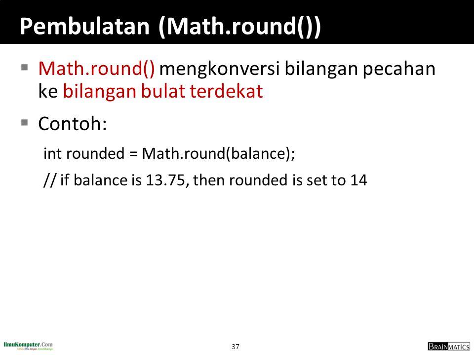 37 Pembulatan (Math.round())  Math.round() mengkonversi bilangan pecahan ke bilangan bulat terdekat  Contoh: int rounded = Math.round(balance); // i