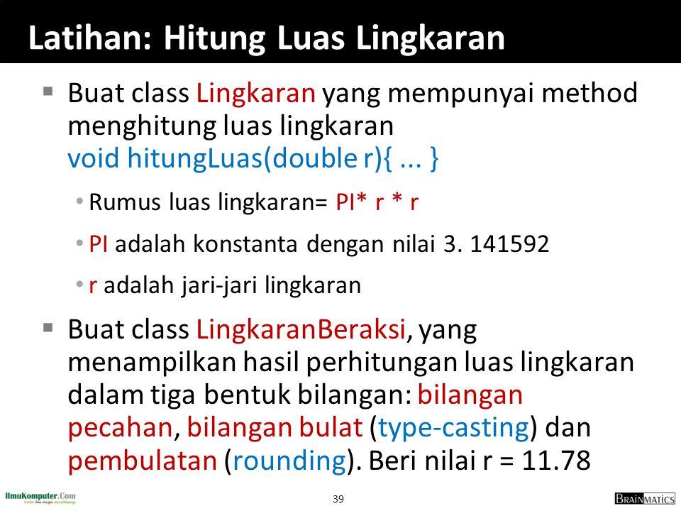 39 Latihan: Hitung Luas Lingkaran  Buat class Lingkaran yang mempunyai method menghitung luas lingkaran void hitungLuas(double r){... } Rumus luas li