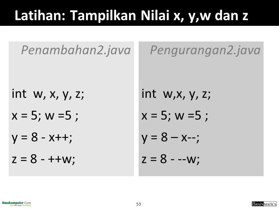 53 Latihan: Tampilkan Nilai x, y,w dan z Penambahan2.java int w, x, y, z; x = 5; w =5 ; y = 8 - x++; z = 8 - ++w; Pengurangan2.java int w,x, y, z; x =