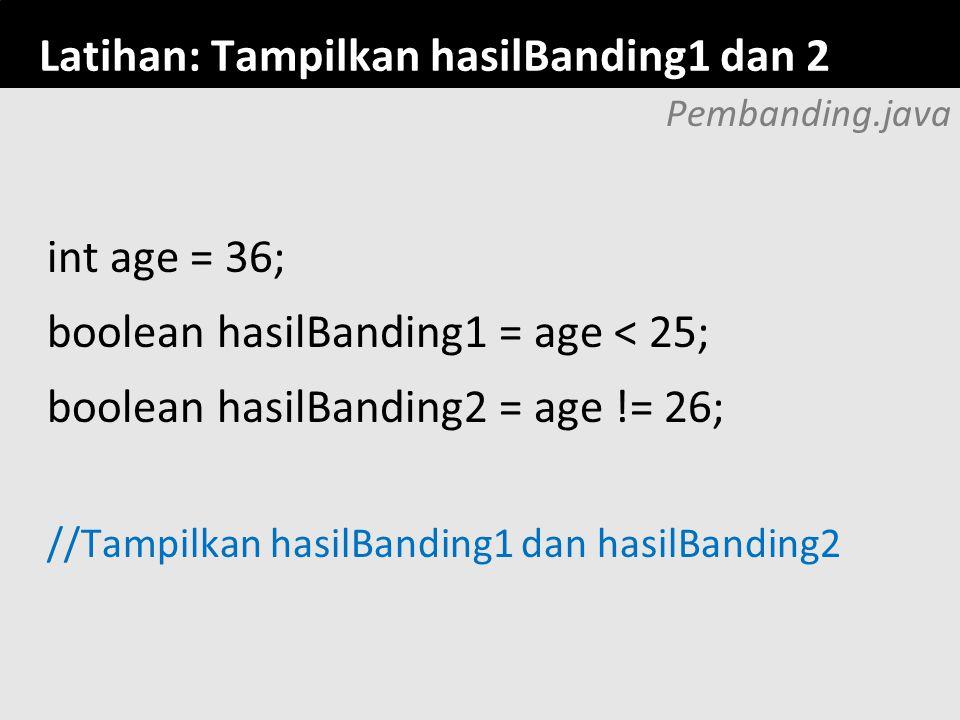 59 Latihan: Tampilkan hasilBanding1 dan 2 Pembanding.java int age = 36; boolean hasilBanding1 = age < 25; boolean hasilBanding2 = age != 26; //Tampilk