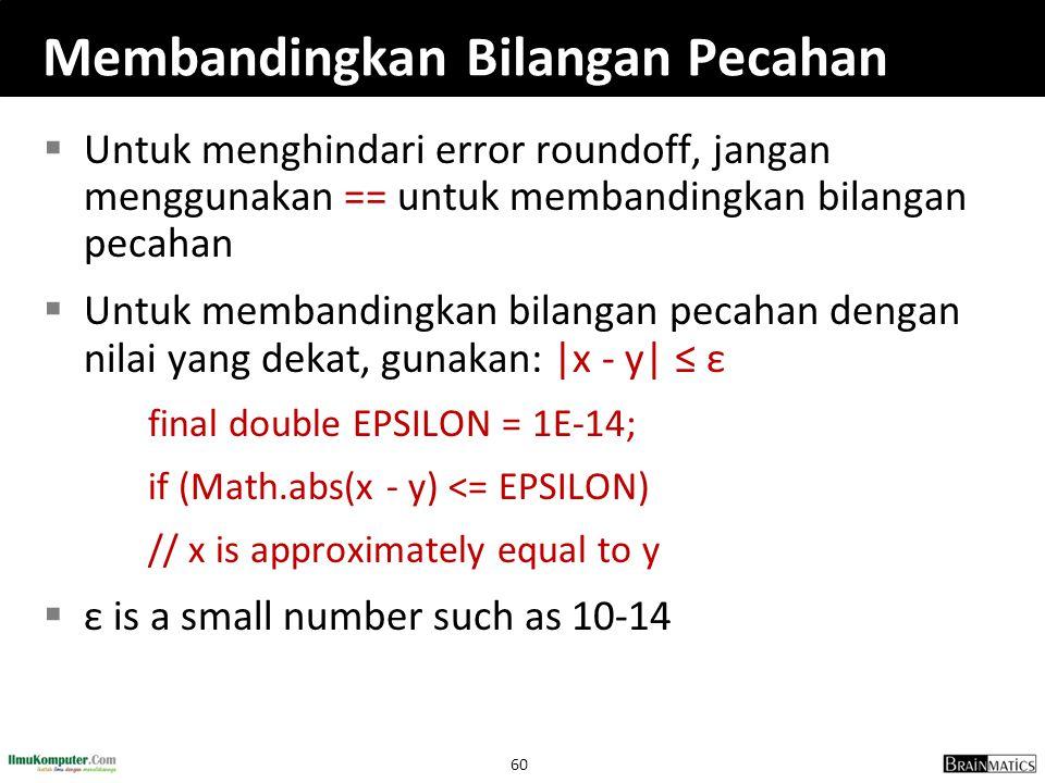 60 Membandingkan Bilangan Pecahan  Untuk menghindari error roundoff, jangan menggunakan == untuk membandingkan bilangan pecahan  Untuk membandingkan