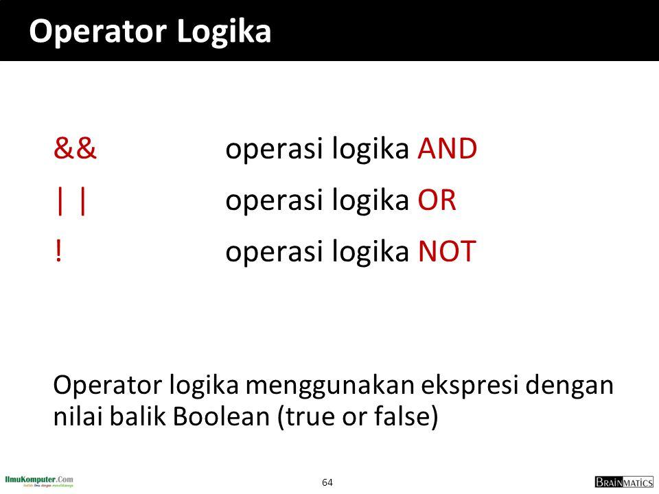 64 Operator Logika &&operasi logika AND | |operasi logika OR !operasi logika NOT Operator logika menggunakan ekspresi dengan nilai balik Boolean (true