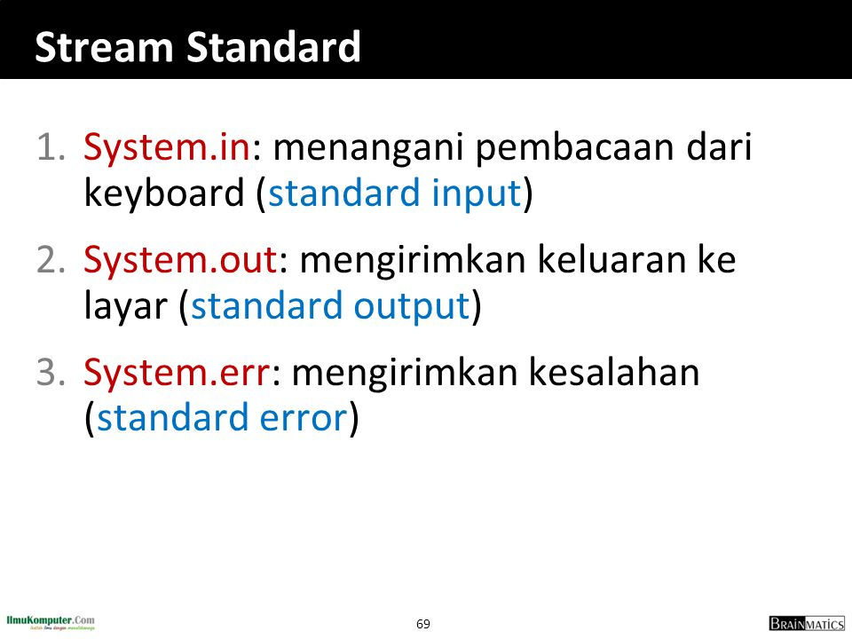 69 Stream Standard 1.System.in: menangani pembacaan dari keyboard (standard input) 2.System.out: mengirimkan keluaran ke layar (standard output) 3.Sys