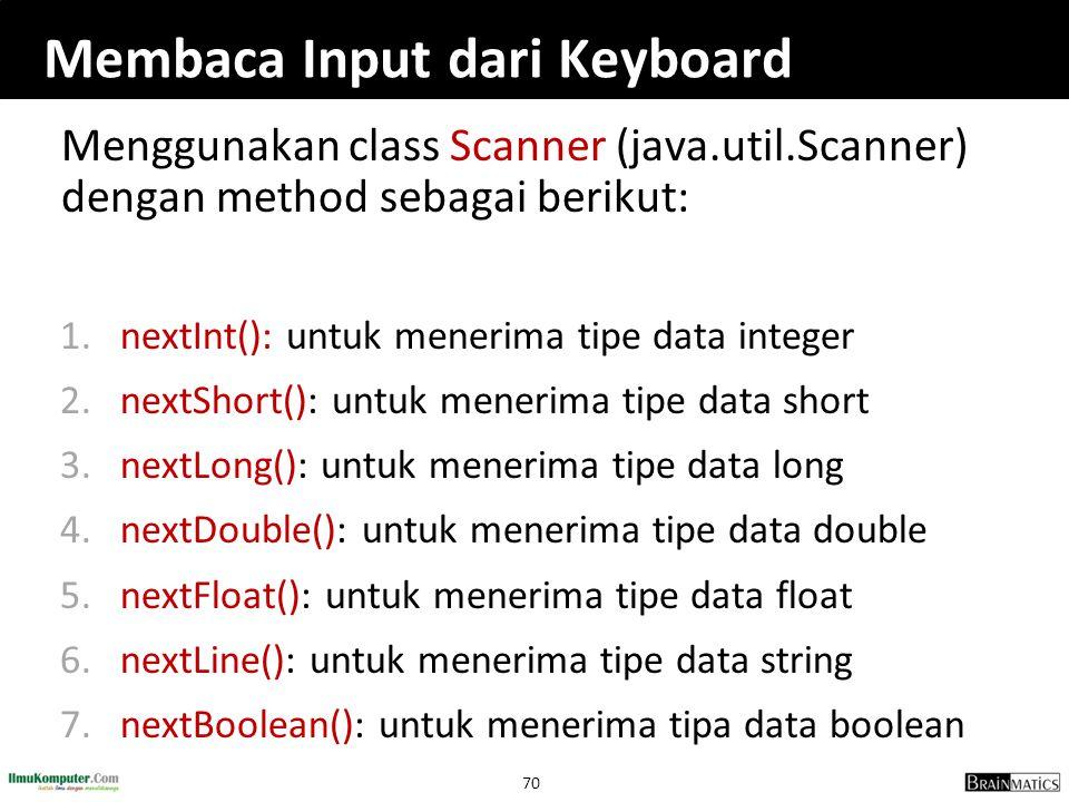 70 Membaca Input dari Keyboard Menggunakan class Scanner (java.util.Scanner) dengan method sebagai berikut: 1.nextInt(): untuk menerima tipe data inte