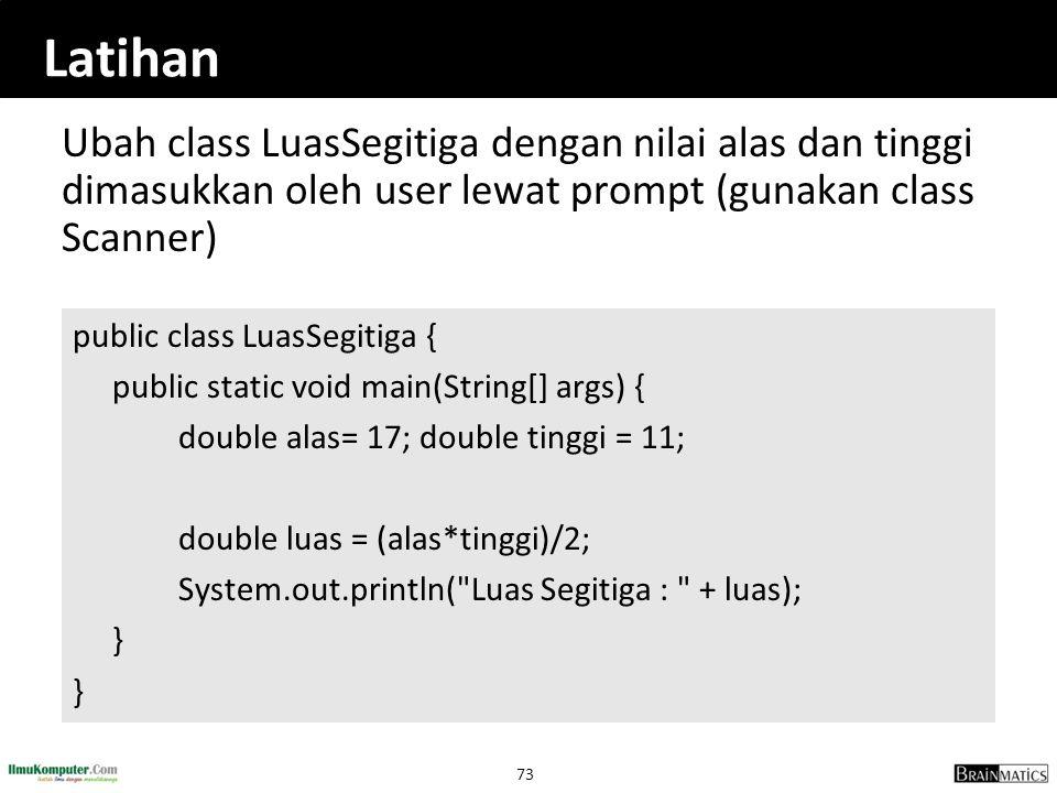 73 Latihan Ubah class LuasSegitiga dengan nilai alas dan tinggi dimasukkan oleh user lewat prompt (gunakan class Scanner) public class LuasSegitiga {