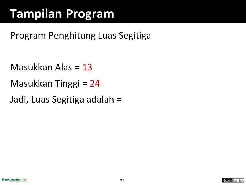 74 Tampilan Program Program Penghitung Luas Segitiga Masukkan Alas = 13 Masukkan Tinggi = 24 Jadi, Luas Segitiga adalah =