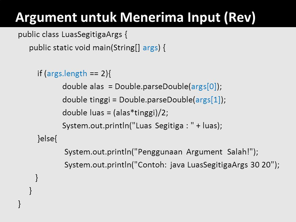 77 Argument untuk Menerima Input (Rev) public class LuasSegitigaArgs { public static void main(String[] args) { if (args.length == 2){ double alas = D