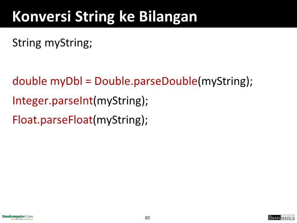 80 Konversi String ke Bilangan String myString; double myDbl = Double.parseDouble(myString); Integer.parseInt(myString); Float.parseFloat(myString);