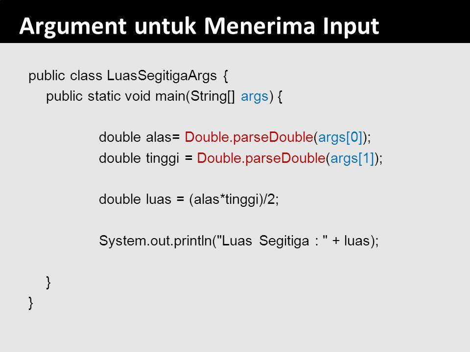 81 Argument untuk Menerima Input public class LuasSegitigaArgs { public static void main(String[] args) { double alas= Double.parseDouble(args[0]); do