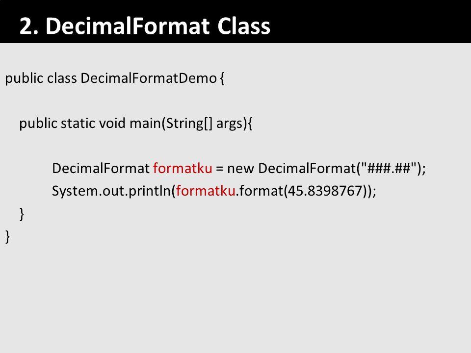 91 2. DecimalFormat Class public class DecimalFormatDemo { public static void main(String[] args){ DecimalFormat formatku = new DecimalFormat(