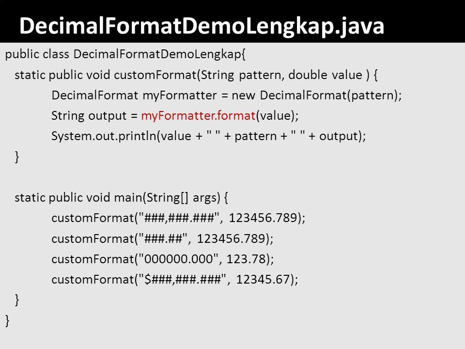 92 DecimalFormatDemoLengkap.java public class DecimalFormatDemoLengkap{ static public void customFormat(String pattern, double value ) { DecimalFormat