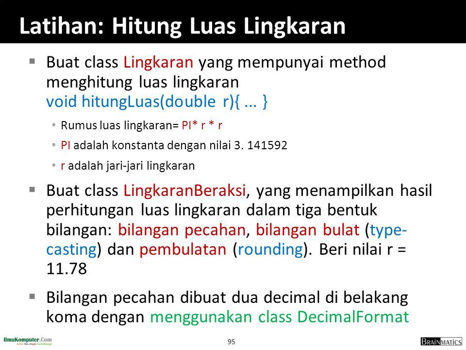 95 Latihan: Hitung Luas Lingkaran  Buat class Lingkaran yang mempunyai method menghitung luas lingkaran void hitungLuas(double r){... } Rumus luas li