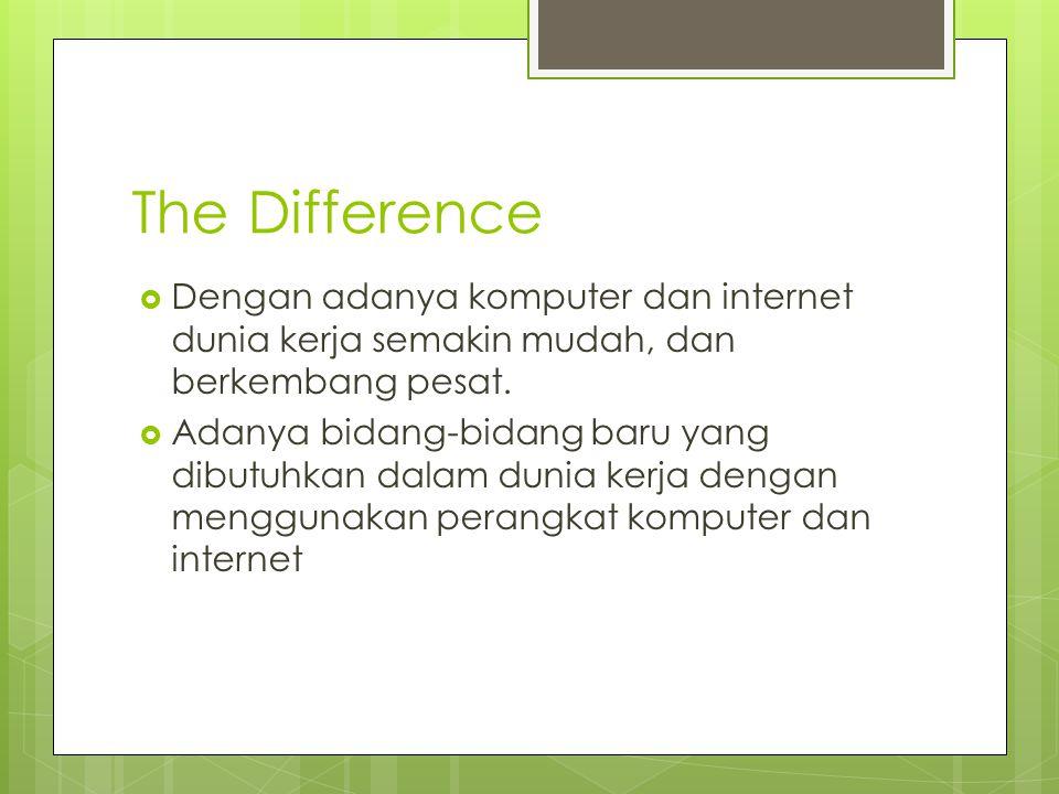 The Difference  Dengan adanya komputer dan internet dunia kerja semakin mudah, dan berkembang pesat.  Adanya bidang-bidang baru yang dibutuhkan dala