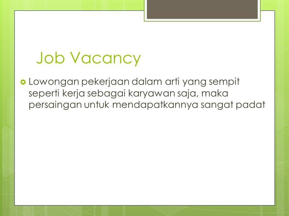 Job Vacancy  Lowongan pekerjaan dalam arti yang sempit seperti kerja sebagai karyawan saja, maka persaingan untuk mendapatkannya sangat padat