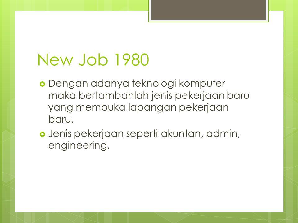 New Job 1980  Dengan adanya teknologi komputer maka bertambahlah jenis pekerjaan baru yang membuka lapangan pekerjaan baru.  Jenis pekerjaan seperti
